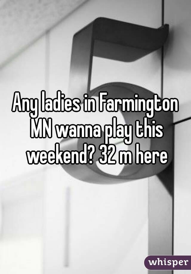 Any ladies in Farmington MN wanna play this weekend? 32 m here