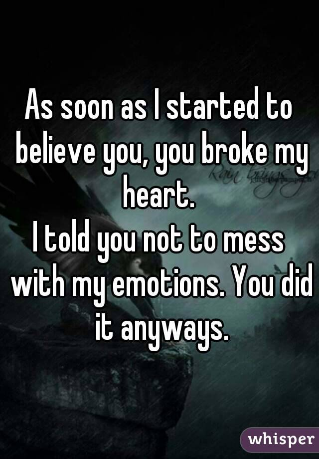 As soon as I started to believe you, you broke my heart.  I told you not to mess with my emotions. You did it anyways.