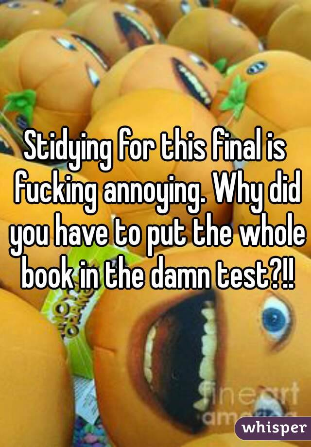Stidying for this final is fucking annoying. Why did you have to put the whole book in the damn test?!!