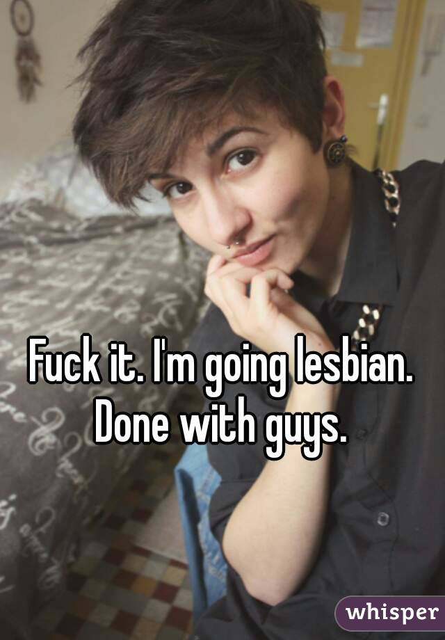 Fuck it. I'm going lesbian.  Done with guys.