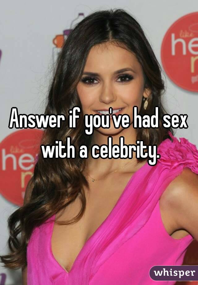 Answer if you've had sex with a celebrity.