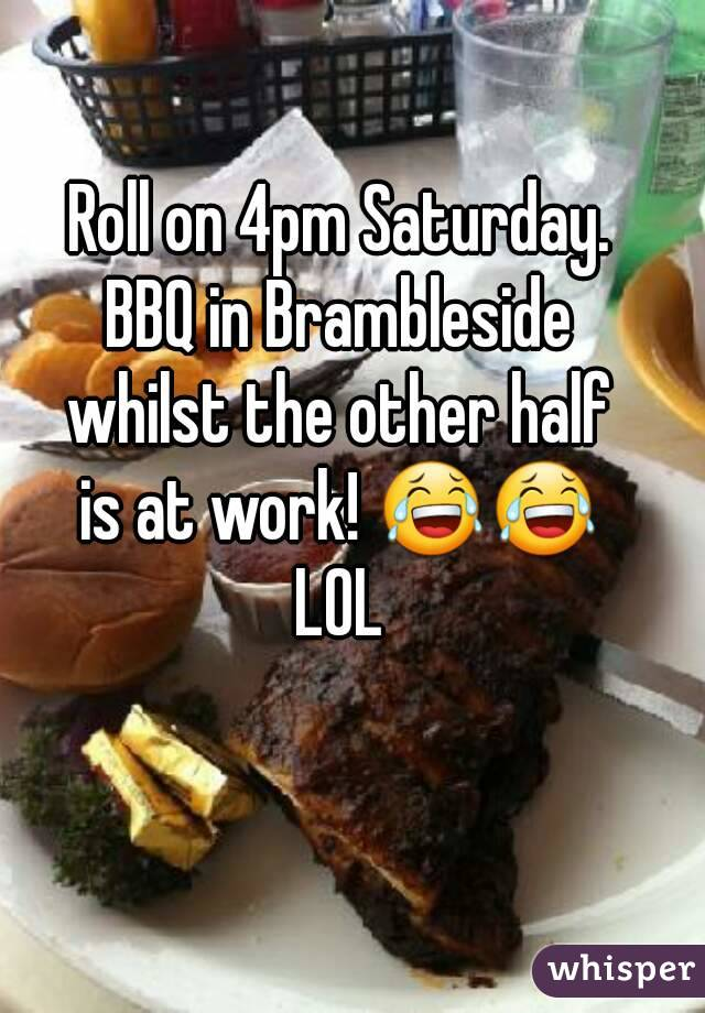 Roll on 4pm Saturday. BBQ in Brambleside whilst the other half is at work! 😂😂 LOL