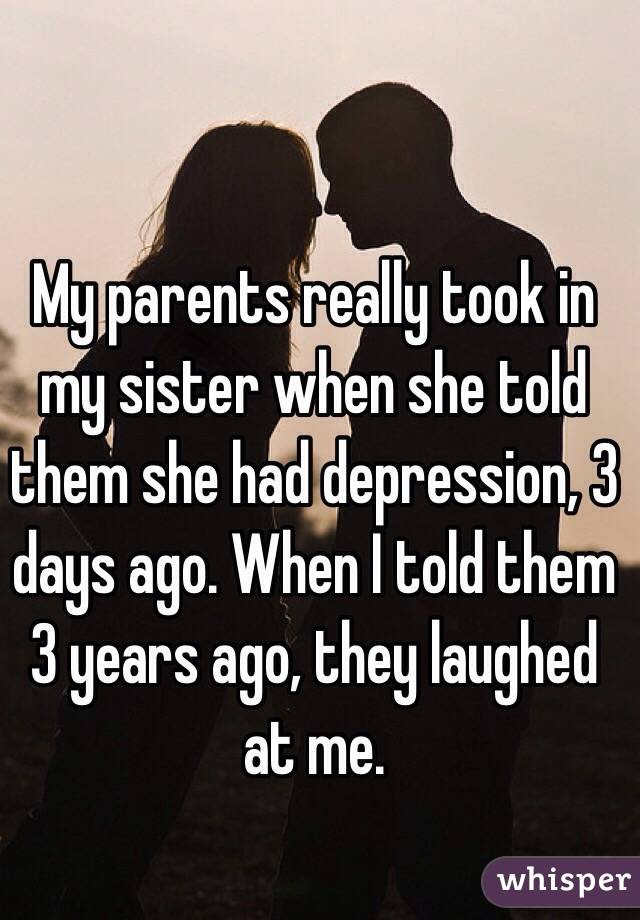 My parents really took in my sister when she told them she had depression, 3 days ago. When I told them 3 years ago, they laughed at me.