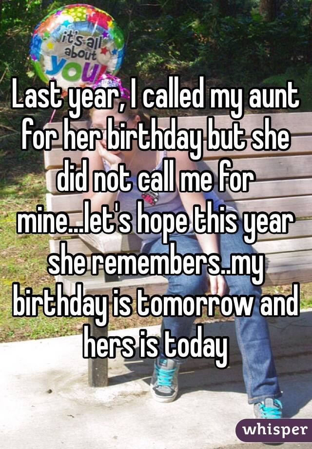 Last year, I called my aunt for her birthday but she did not call me for mine...let's hope this year she remembers..my birthday is tomorrow and hers is today