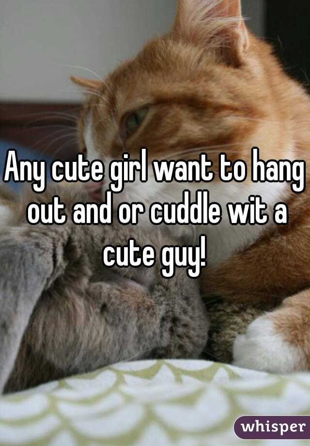 Any cute girl want to hang out and or cuddle wit a cute guy!