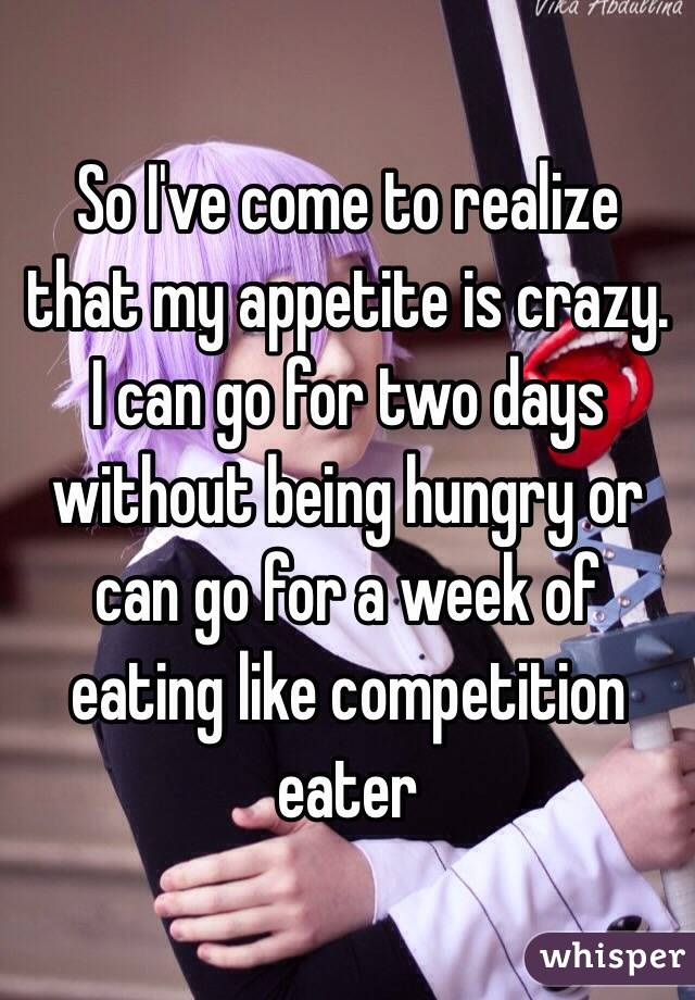 So I've come to realize that my appetite is crazy. I can go for two days without being hungry or can go for a week of eating like competition eater