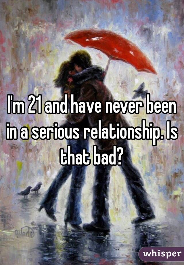 I'm 21 and have never been in a serious relationship. Is that bad?