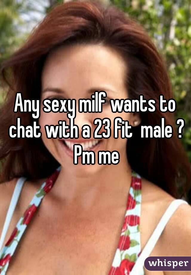 Any sexy milf wants to chat with a 23 fit  male ? Pm me