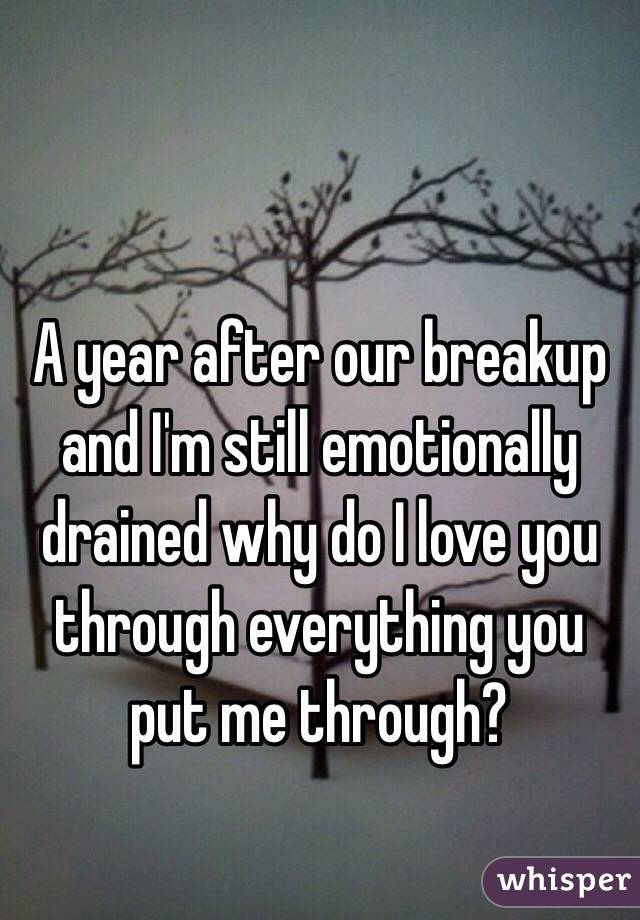 A year after our breakup and I'm still emotionally drained why do I love you through everything you put me through?