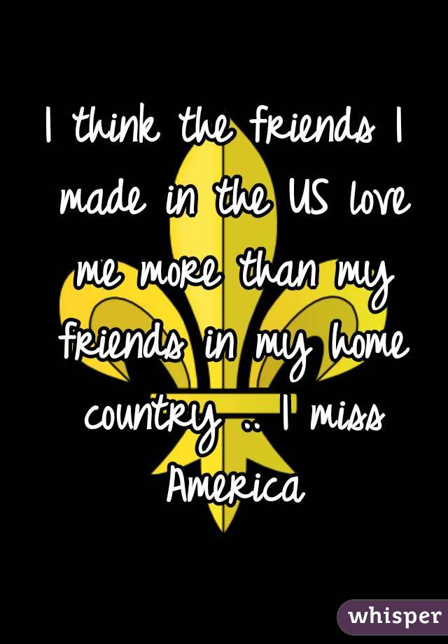 I think the friends I made in the US love me more than my friends in my home country .. I miss America