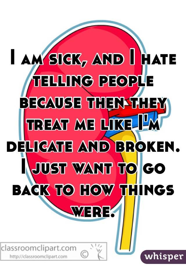 I am sick, and I hate telling people because then they treat me like I'm delicate and broken. I just want to go back to how things were.