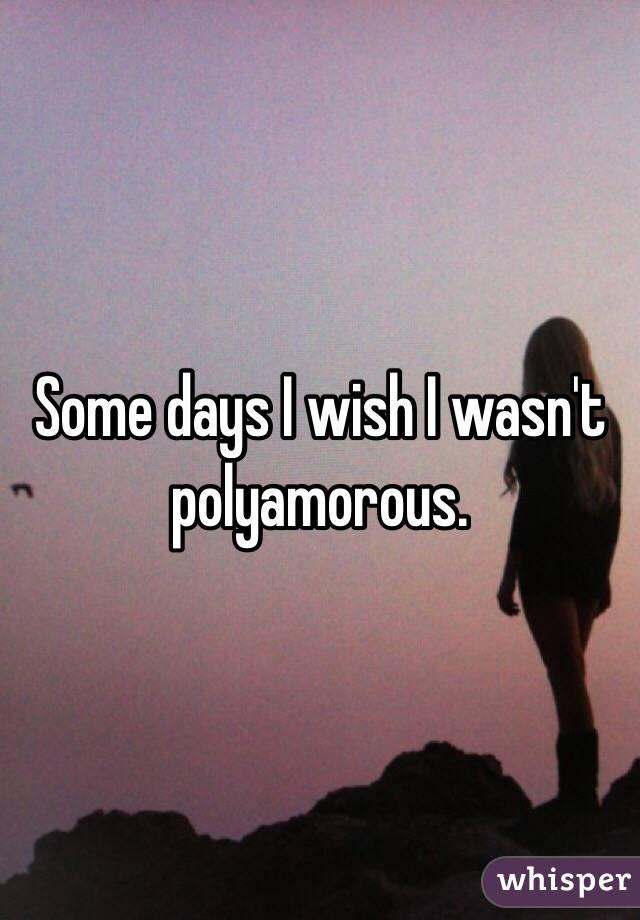 Some days I wish I wasn't polyamorous.