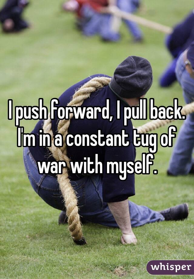 I push forward, I pull back. I'm in a constant tug of war with myself.