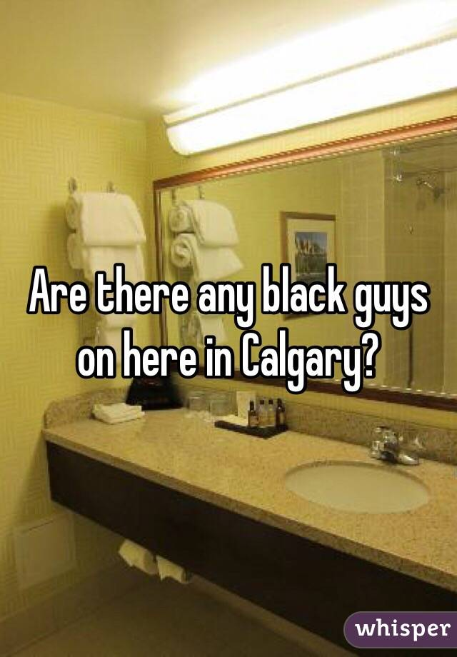 Are there any black guys on here in Calgary?