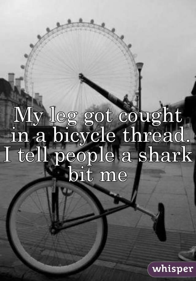 My leg got cought in a bicycle thread. I tell people a shark bit me