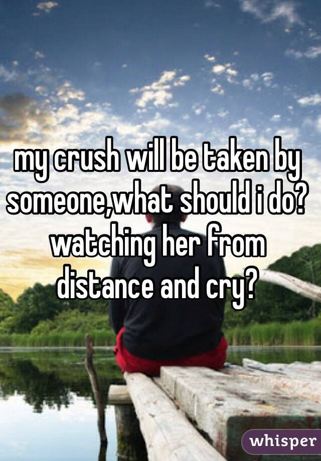 my crush will be taken by someone,what should i do? watching her from distance and cry?