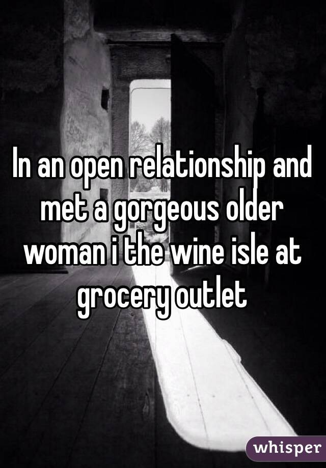 In an open relationship and met a gorgeous older woman i the wine isle at grocery outlet