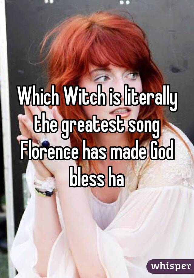 Which Witch is literally the greatest song Florence has made God bless ha