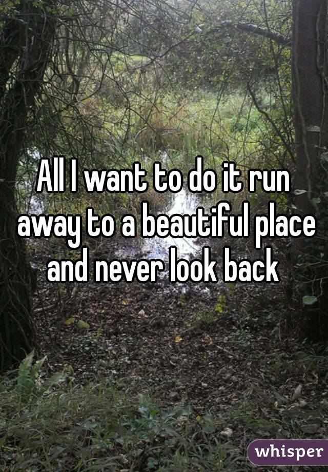 All I want to do it run away to a beautiful place and never look back