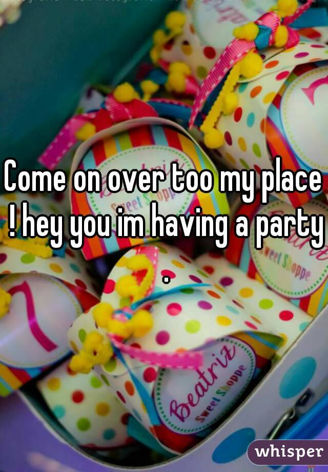 Come on over too my place ! hey you im having a party .