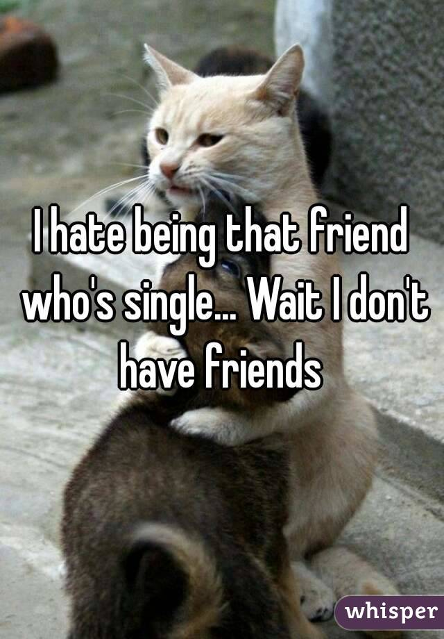 I hate being that friend who's single... Wait I don't have friends