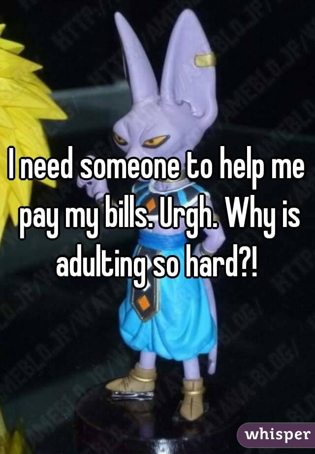 I need someone to help me pay my bills. Urgh. Why is adulting so hard?!