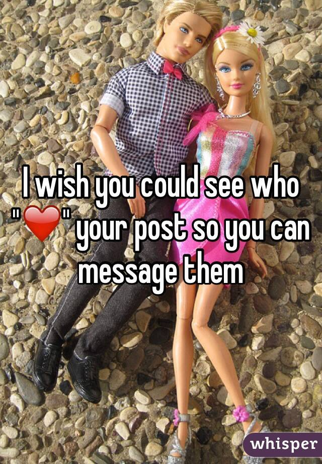 "I wish you could see who ""❤️"" your post so you can message them"