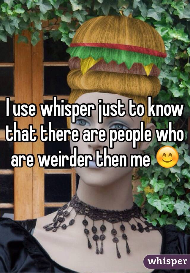 I use whisper just to know that there are people who are weirder then me 😊