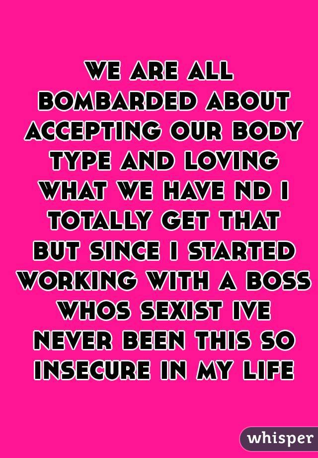 we are all bombarded about accepting our body type and loving what we have nd i totally get that but since i started working with a boss whos sexist ive never been this so insecure in my life