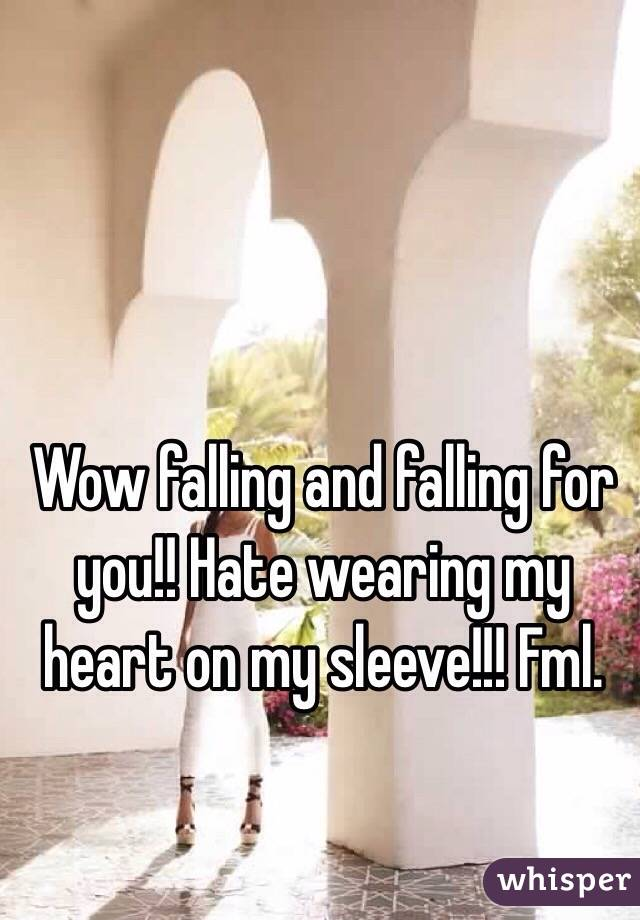Wow falling and falling for you!! Hate wearing my heart on my sleeve!!! Fml.