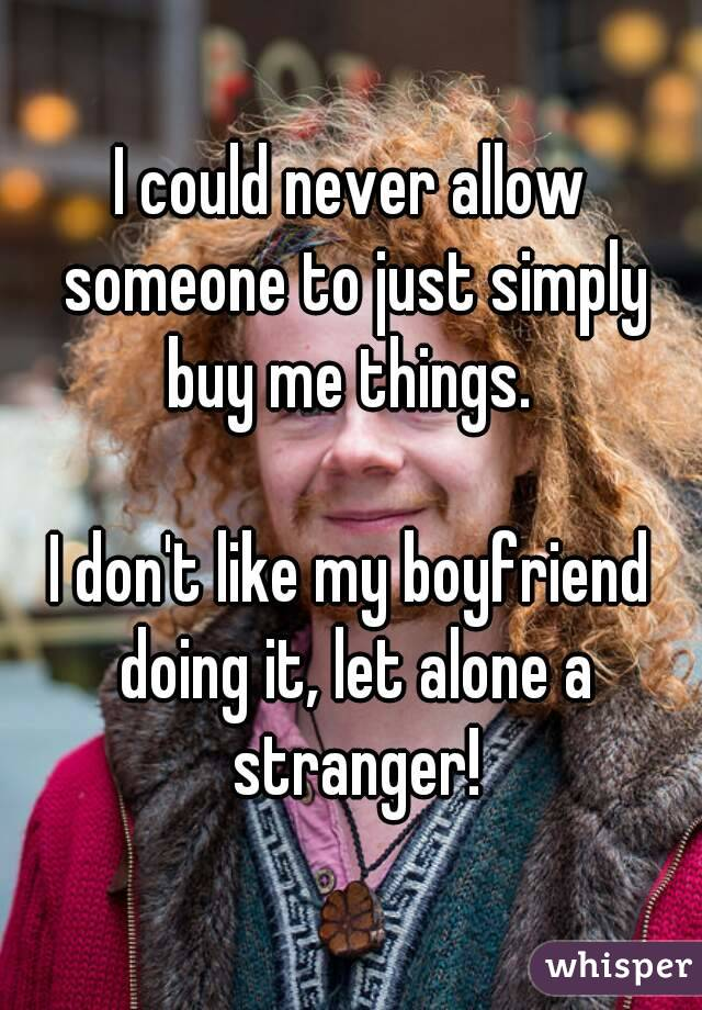 I could never allow someone to just simply buy me things.   I don't like my boyfriend doing it, let alone a stranger!