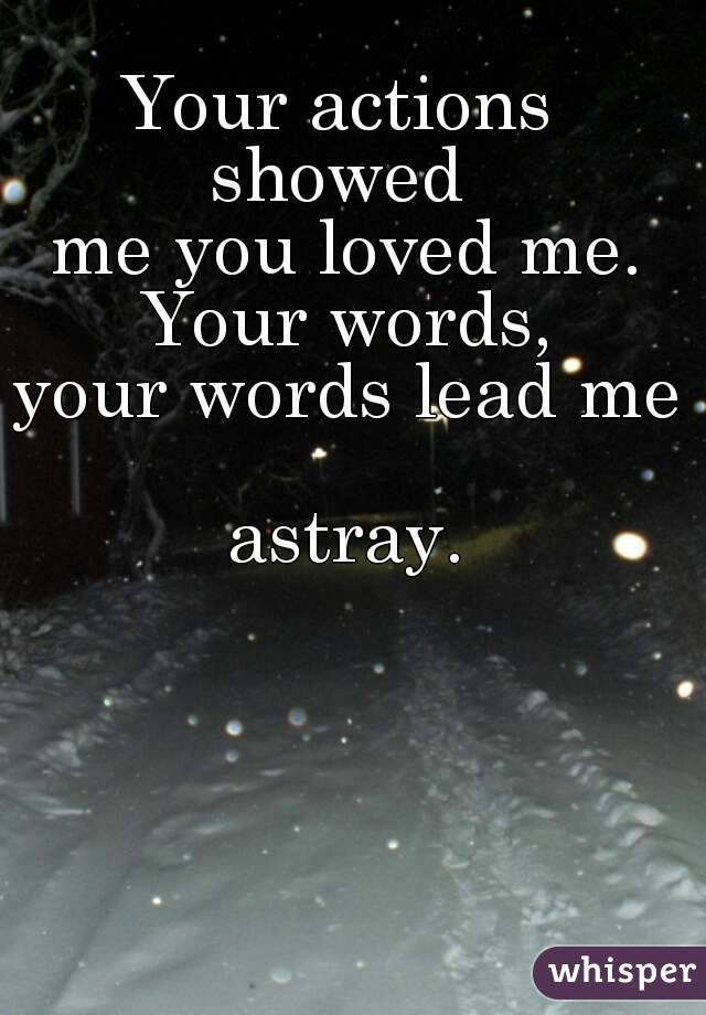 Your actions  showed  me you loved me. Your words, your words lead me  astray.