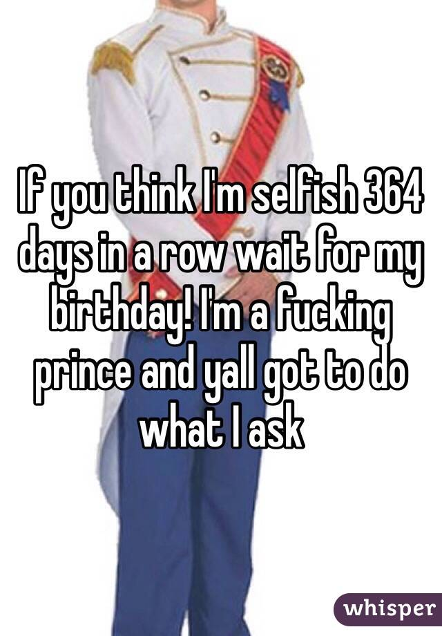If you think I'm selfish 364 days in a row wait for my birthday! I'm a fucking prince and yall got to do what I ask