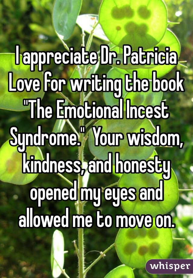 "I appreciate Dr. Patricia Love for writing the book ""The Emotional Incest Syndrome.""  Your wisdom, kindness, and honesty opened my eyes and allowed me to move on."