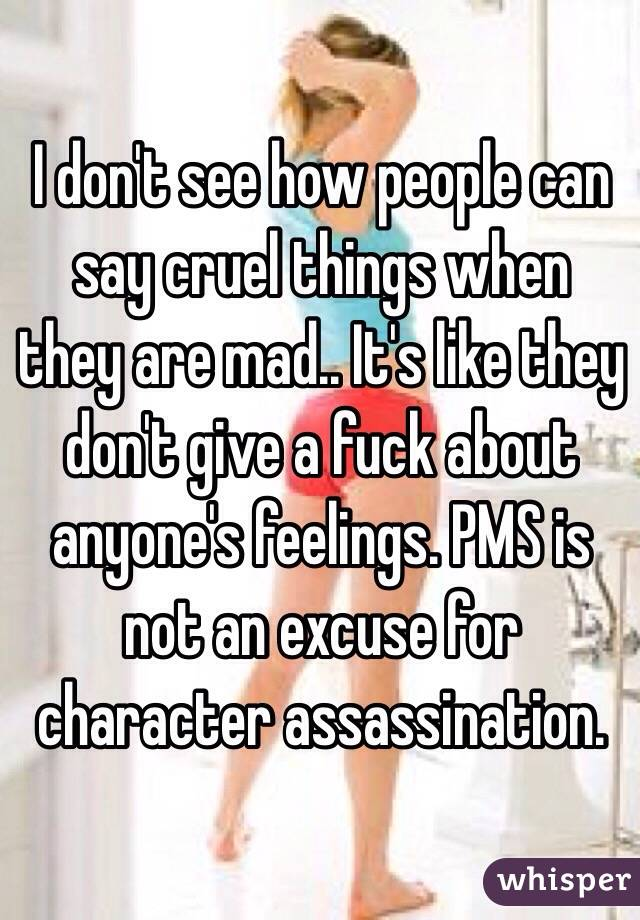 I don't see how people can say cruel things when they are mad.. It's like they don't give a fuck about anyone's feelings. PMS is not an excuse for character assassination.