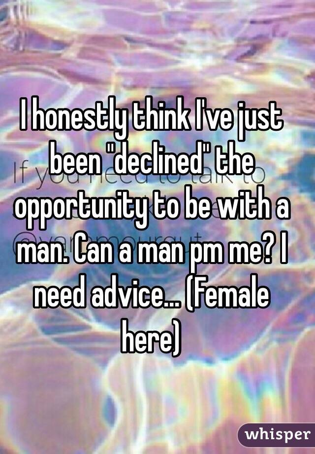 "I honestly think I've just been ""declined"" the opportunity to be with a man. Can a man pm me? I need advice... (Female here)"