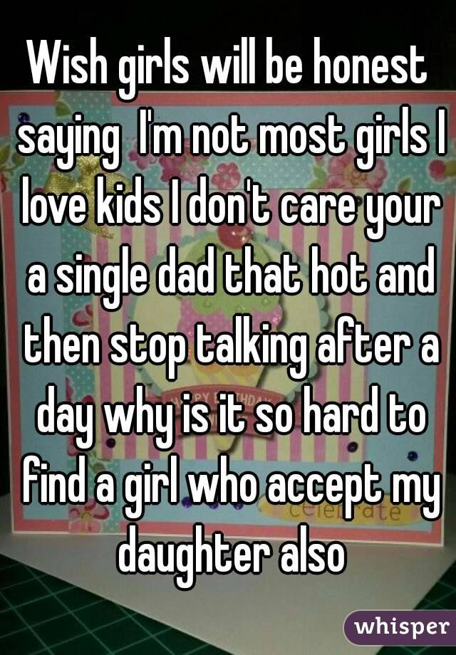 Wish girls will be honest saying  I'm not most girls I love kids I don't care your a single dad that hot and then stop talking after a day why is it so hard to find a girl who accept my daughter also