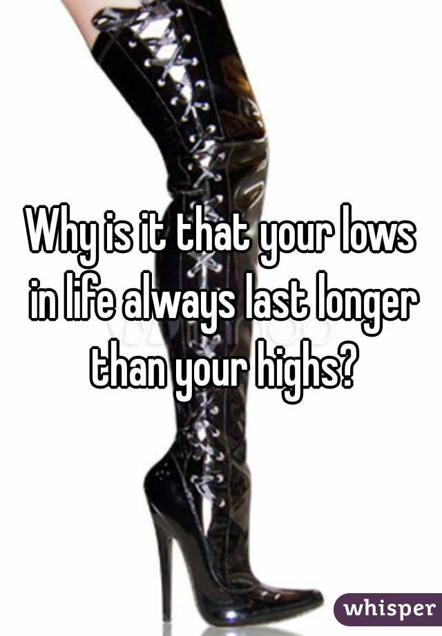 Why is it that your lows in life always last longer than your highs?