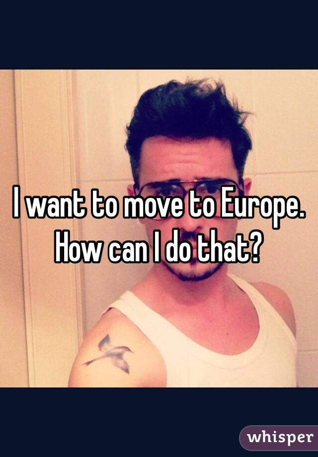 I want to move to Europe. How can I do that?