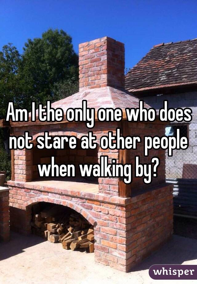 Am I the only one who does not stare at other people when walking by?