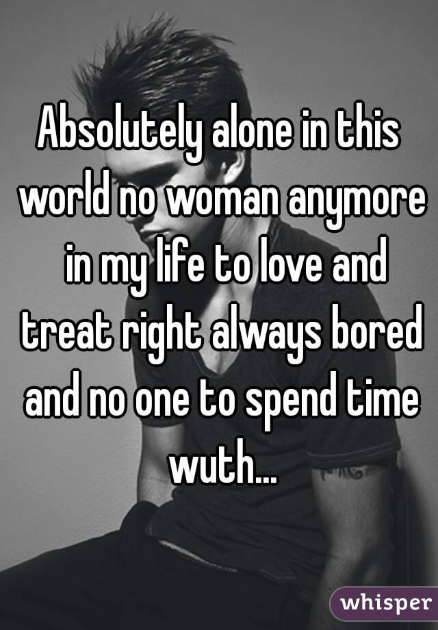 Absolutely alone in this world no woman anymore  in my life to love and treat right always bored and no one to spend time wuth...