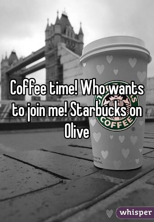 Coffee time! Who wants to join me! Starbucks on Olive