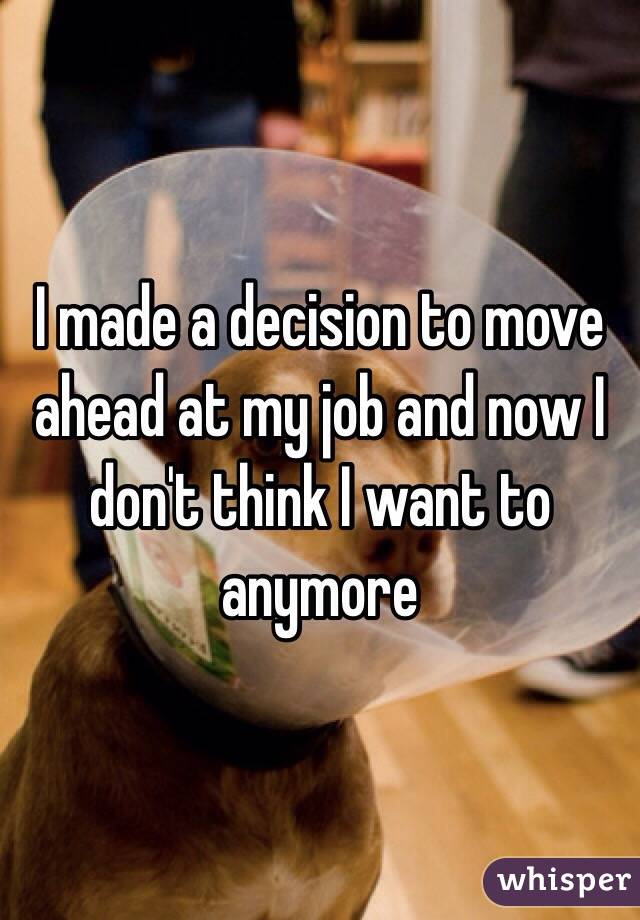 I made a decision to move ahead at my job and now I don't think I want to anymore