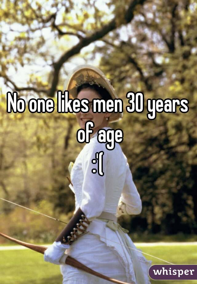 No one likes men 30 years of age :'(