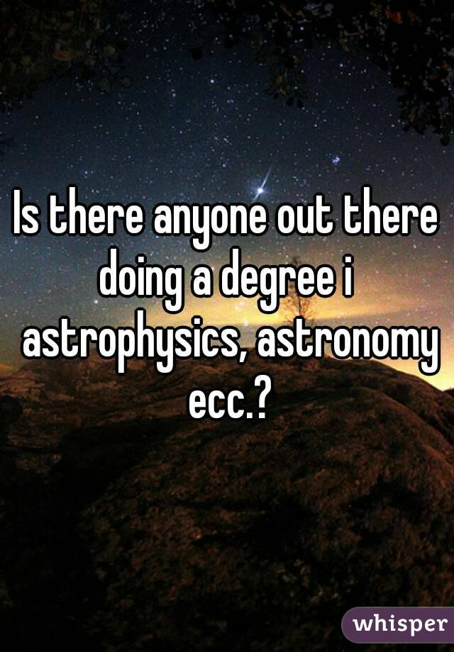 Is there anyone out there doing a degree i  astrophysics, astronomy ecc.?