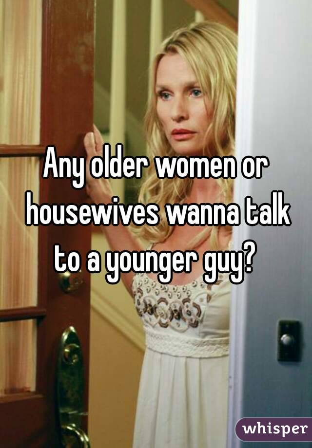 Any older women or housewives wanna talk to a younger guy?