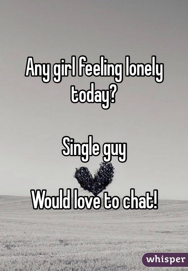 Any girl feeling lonely today?   Single guy   Would love to chat!