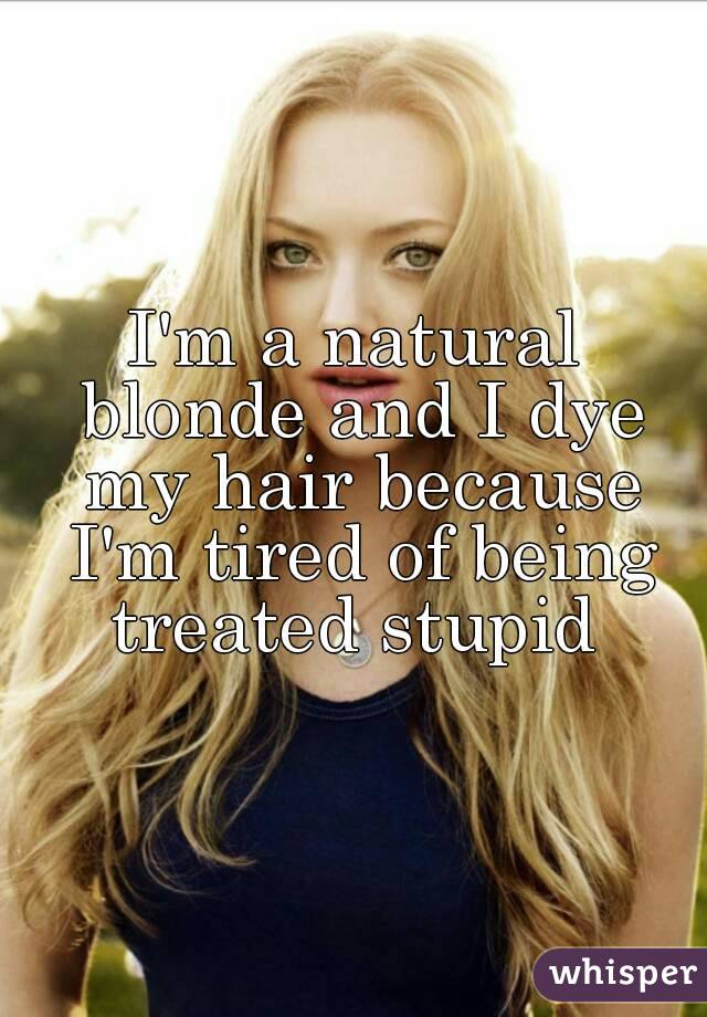 I'm a natural blonde and I dye my hair because I'm tired of being treated stupid