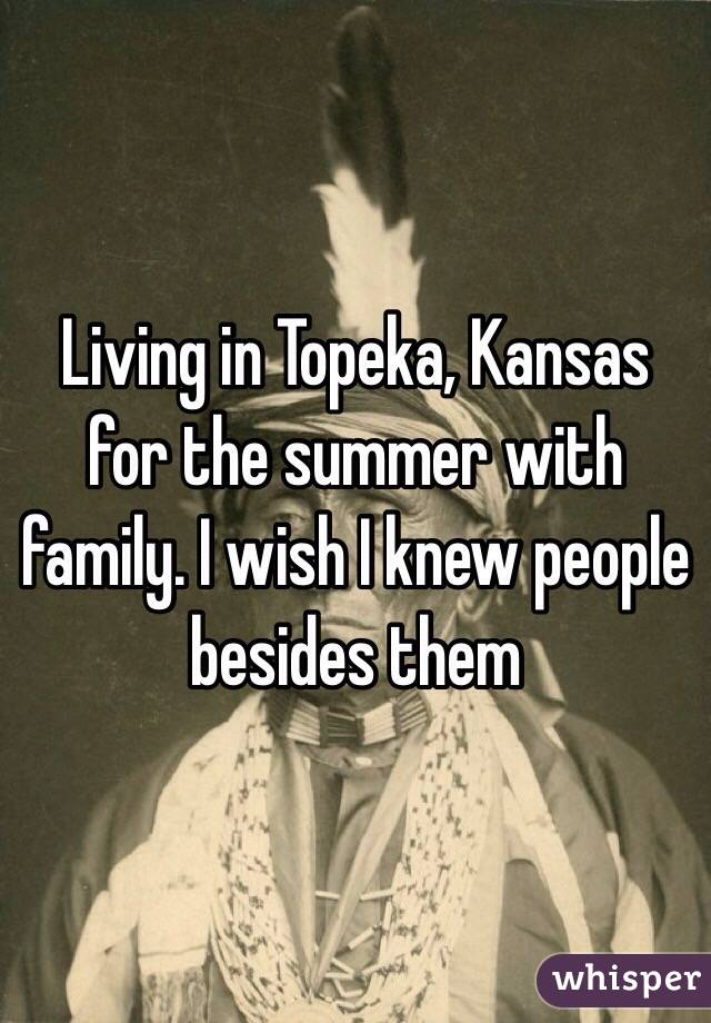 Living in Topeka, Kansas for the summer with family. I wish I knew people besides them