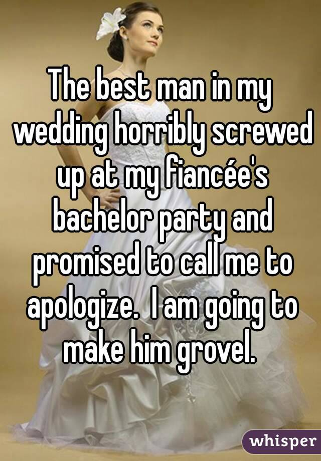 The best man in my wedding horribly screwed up at my fiancée's bachelor party and promised to call me to apologize.  I am going to make him grovel.